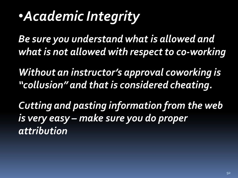 92 Academic Integrity Be sure you understand what is allowed and what is not allowed with respect to co-working Without an instructor's approval coworking is collusion and that is considered cheating.