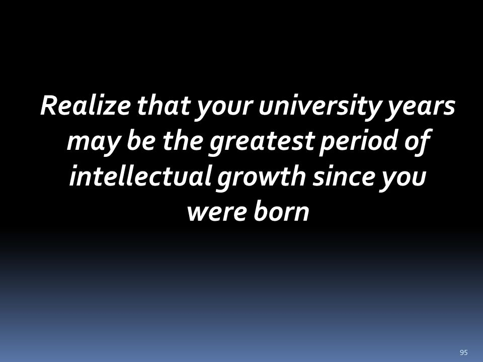95 Realize that your university years may be the greatest period of intellectual growth since you were born