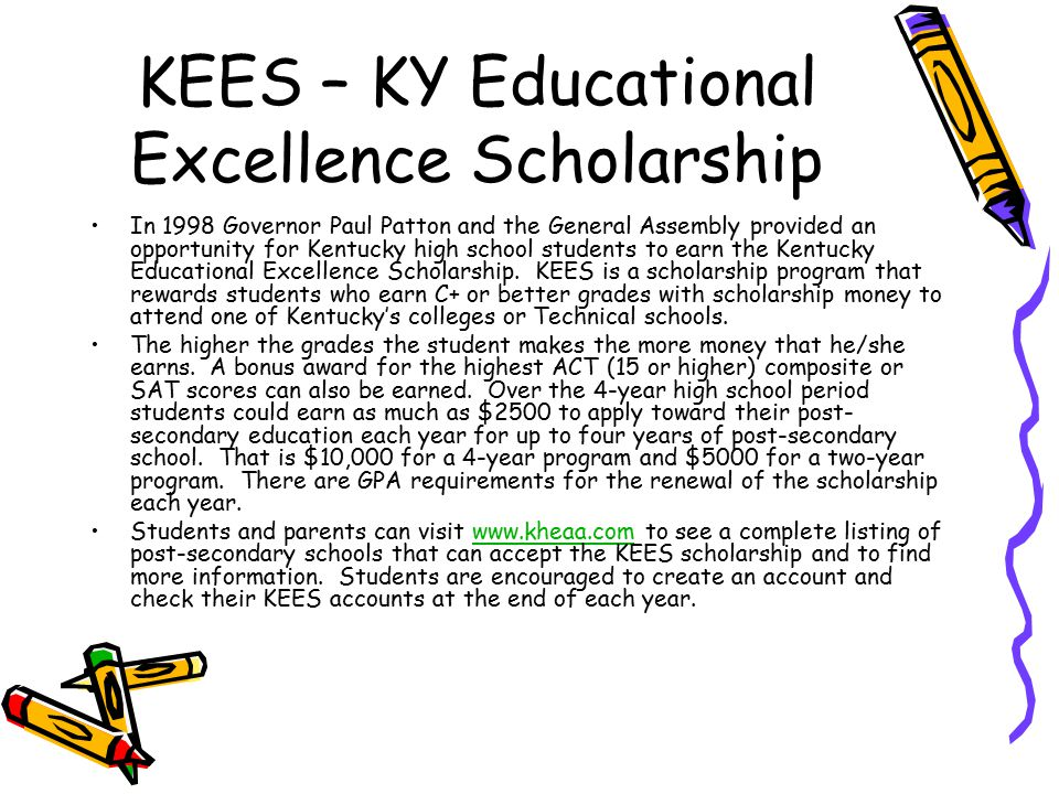 KEES – KY Educational Excellence Scholarship In 1998 Governor Paul Patton and the General Assembly provided an opportunity for Kentucky high school students to earn the Kentucky Educational Excellence Scholarship.
