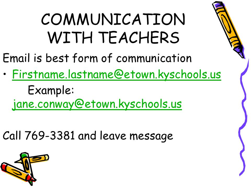 COMMUNICATION WITH TEACHERS Email is best form of communication Firstname.lastname@etown.kyschools.us Example: jane.conway@etown.kyschools.us jane.conway@etown.kyschools.us Call 769-3381 and leave message