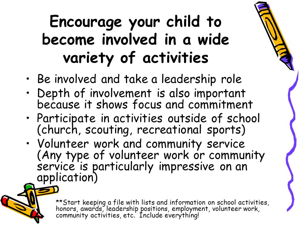 Encourage your child to become involved in a wide variety of activities Be involved and take a leadership role Depth of involvement is also important because it shows focus and commitment Participate in activities outside of school (church, scouting, recreational sports) Volunteer work and community service (Any type of volunteer work or community service is particularly impressive on an application) **Start keeping a file with lists and information on school activities, honors, awards, leadership positions, employment, volunteer work, community activities, etc.