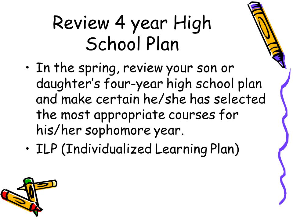 Review 4 year High School Plan In the spring, review your son or daughter's four-year high school plan and make certain he/she has selected the most appropriate courses for his/her sophomore year.