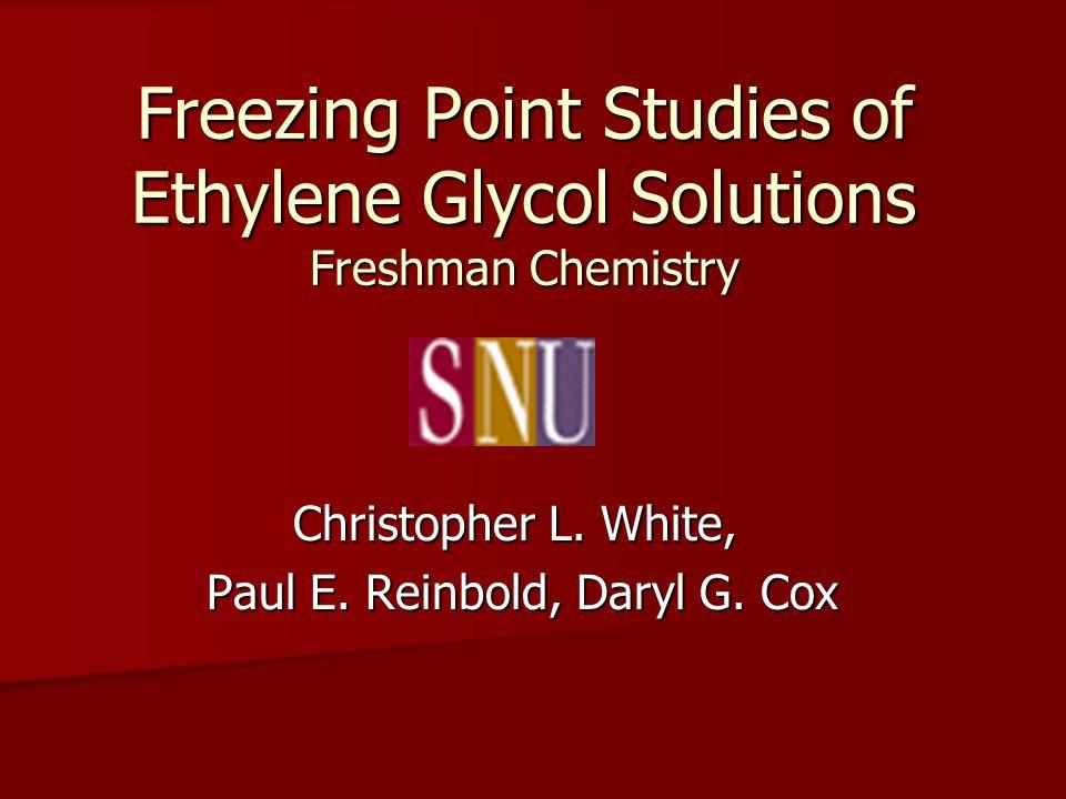 Freezing Point Studies of Ethylene Glycol Solutions Freshman Chemistry Christopher L. White, Paul E. Reinbold, Daryl G. Cox Paul E. Reinbold, Daryl G.