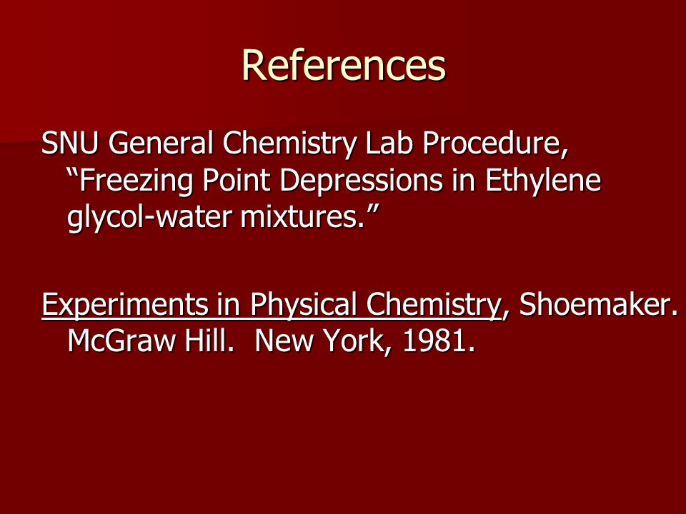 """References SNU General Chemistry Lab Procedure, """"Freezing Point Depressions in Ethylene glycol-water mixtures."""" Experiments in Physical Chemistry, Sho"""