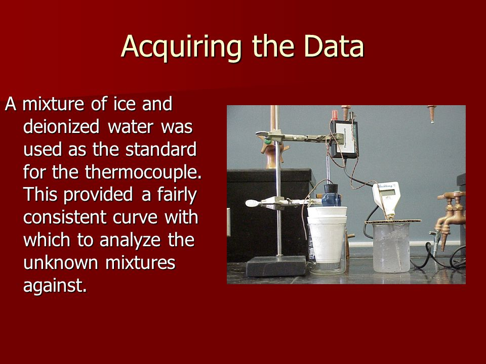 Acquiring the Data A mixture of ice and deionized water was used as the standard for the thermocouple. This provided a fairly consistent curve with wh