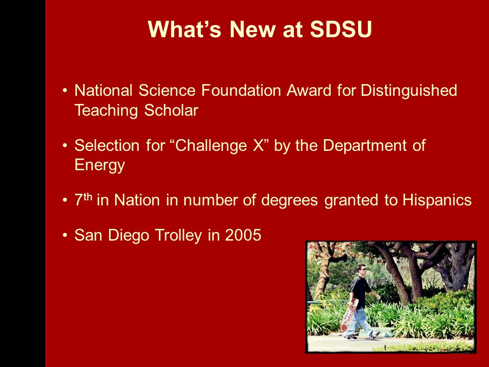 National Science Foundation Award for Distinguished Teaching Scholar Selection for Challenge X by the Department of Energy 7 th in Nation in number of degrees granted to Hispanics San Diego Trolley in 2005 What's New at SDSU