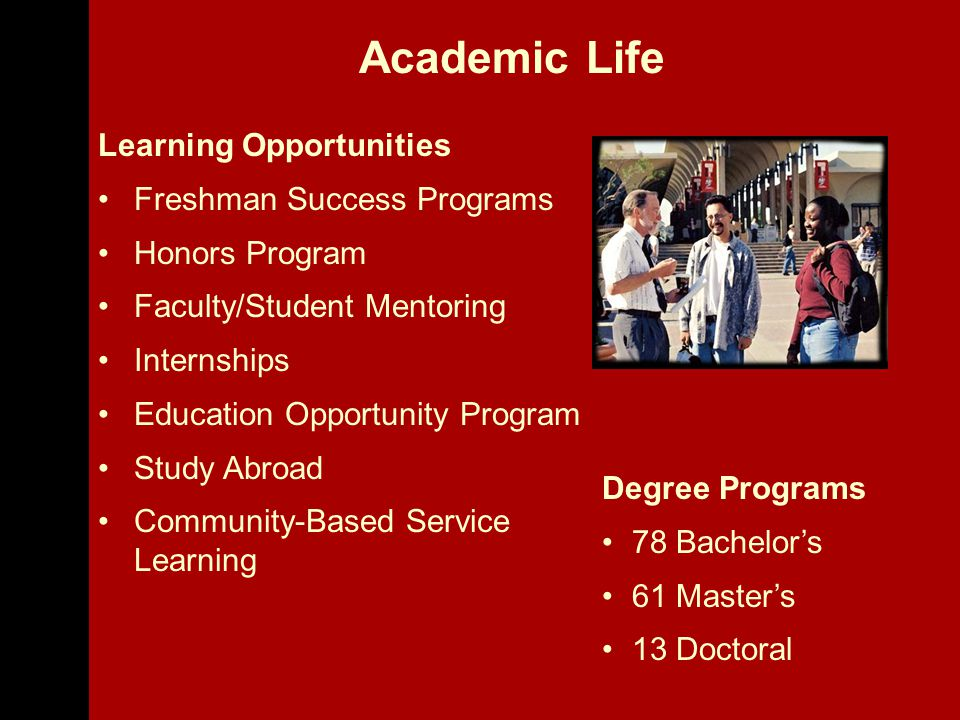 Learning Opportunities Freshman Success Programs Honors Program Faculty/Student Mentoring Internships Education Opportunity Program Study Abroad Community-Based Service Learning Degree Programs 78 Bachelor's 61 Master's 13 Doctoral Academic Life