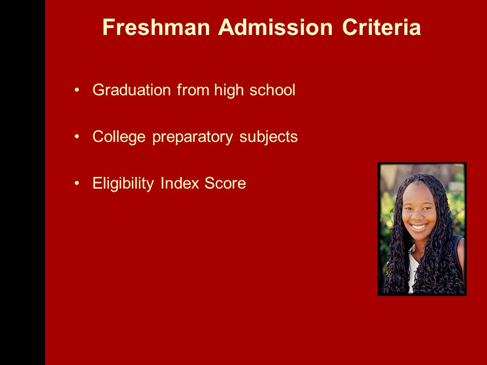 Freshman Admission Criteria Graduation from high school College preparatory subjects Eligibility Index Score