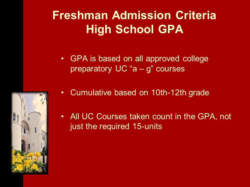 Freshman Admission Criteria High School GPA GPA is based on all approved college preparatory UC a – g courses Cumulative based on 10th-12th grade All UC Courses taken count in the GPA, not just the required 15-units
