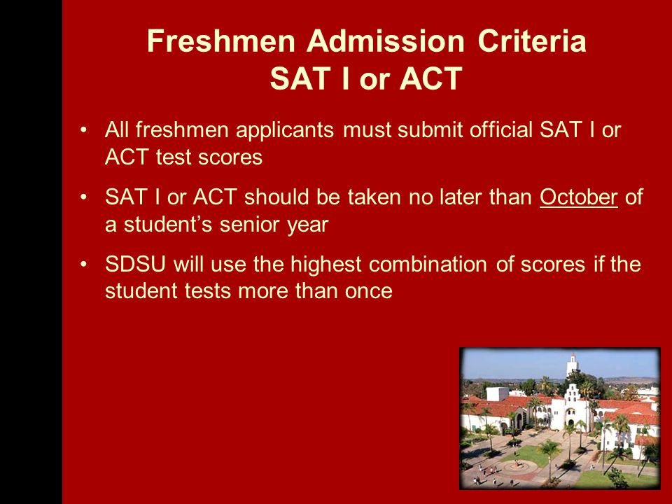 Freshmen Admission Criteria SAT I or ACT All freshmen applicants must submit official SAT I or ACT test scores SAT I or ACT should be taken no later than October of a student's senior year SDSU will use the highest combination of scores if the student tests more than once