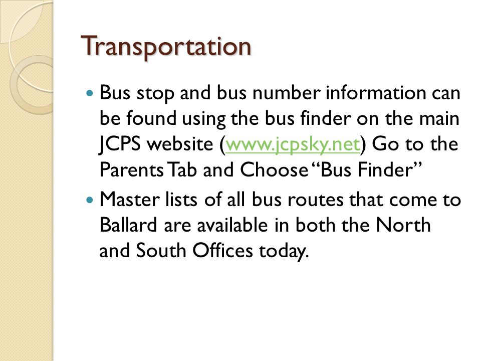 Transportation Bus stop and bus number information can be found using the bus finder on the main JCPS website (www.jcpsky.net) Go to the Parents Tab and Choose Bus Finder www.jcpsky.net Master lists of all bus routes that come to Ballard are available in both the North and South Offices today.