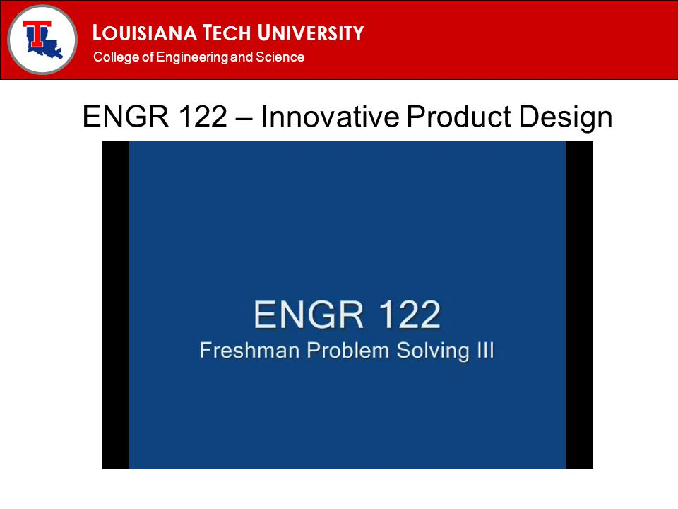 L OUISIANA T ECH U NIVERSITY MECHANICAL ENGINEERING PROGRAM ENGR 122 – Innovative Product Design College of Engineering and Science