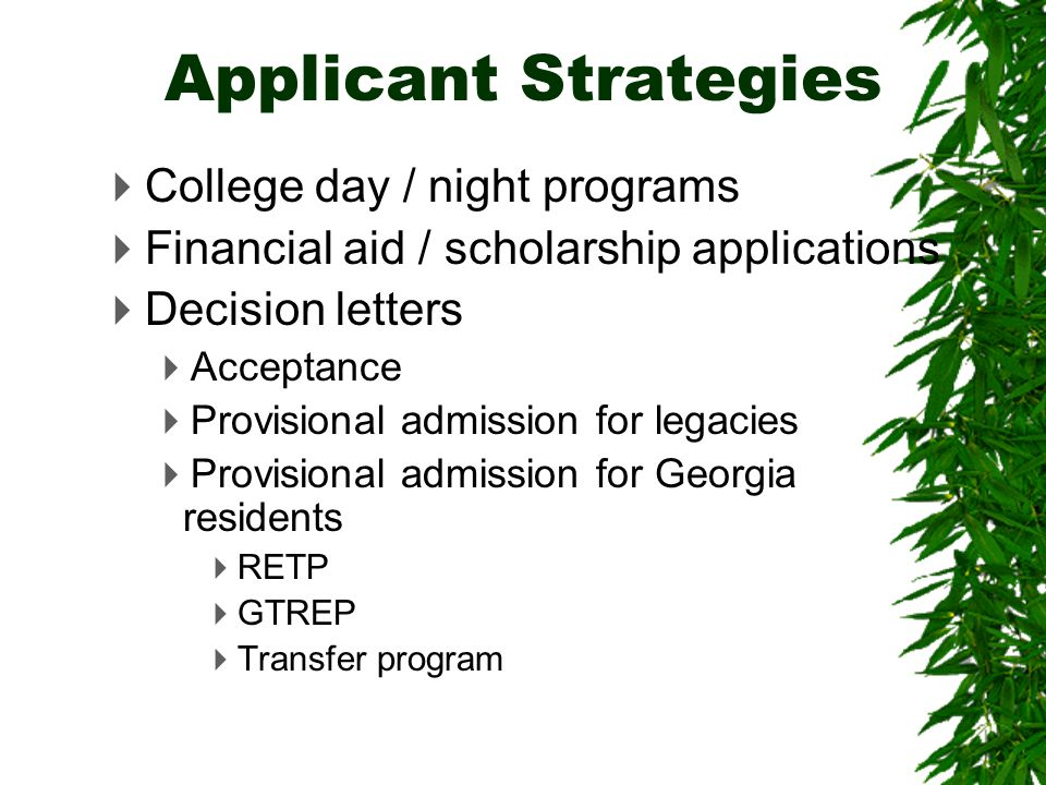  College day / night programs  Financial aid / scholarship applications  Decision letters  Acceptance  Provisional admission for legacies  Provisional admission for Georgia residents  RETP  GTREP  Transfer program Applicant Strategies