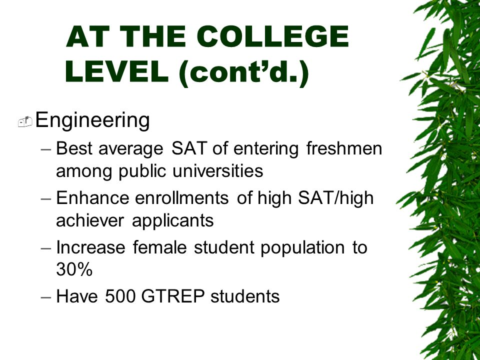 AT THE COLLEGE LEVEL (cont'd.)  Engineering –Best average SAT of entering freshmen among public universities –Enhance enrollments of high SAT/high achiever applicants –Increase female student population to 30% –Have 500 GTREP students