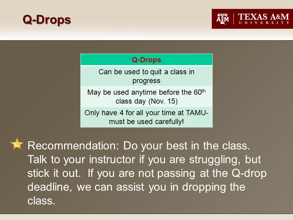 Q-Drops Q-Drops Can be used to quit a class in progress May be used anytime before the 60 th class day (Nov. 15) Only have 4 for all your time at TAMU