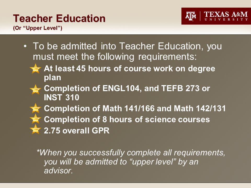 Teacher Education (Or Upper Level ) To be admitted into Teacher Education, you must meet the following requirements: At least 45 hours of course work on degree plan Completion of ENGL104, and TEFB 273 or INST 310 Completion of Math 141/166 and Math 142/131 Completion of 8 hours of science courses 2.75 overall GPR *When you successfully complete all requirements, you will be admitted to upper level by an advisor.