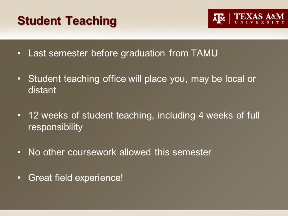 Student Teaching Last semester before graduation from TAMU Student teaching office will place you, may be local or distant 12 weeks of student teaching, including 4 weeks of full responsibility No other coursework allowed this semester Great field experience!