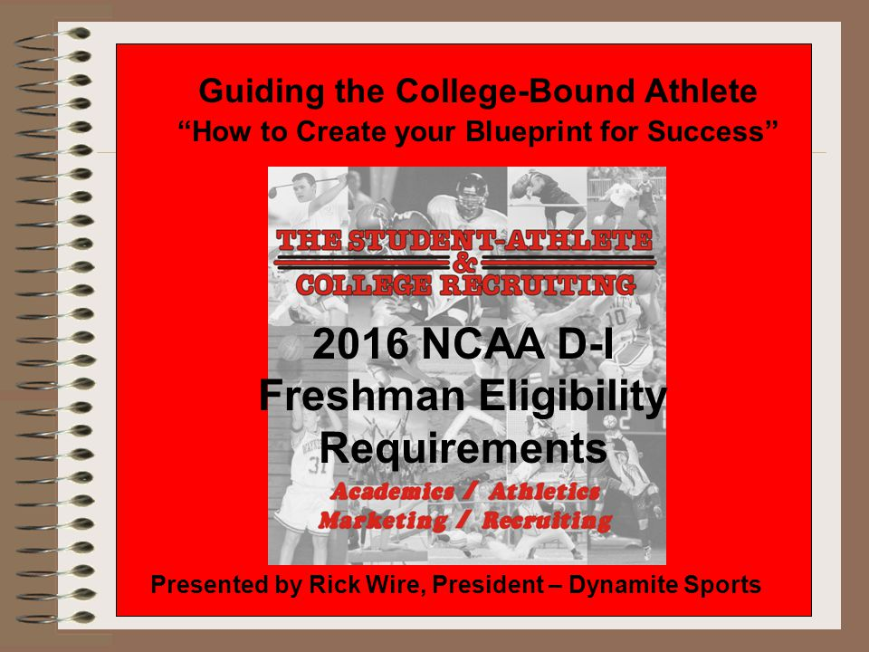 Guiding the College-Bound Athlete How to Create your Blueprint for Success Presented by Rick Wire, President – Dynamite Sports 2016 NCAA D-I Freshman Eligibility Requirements