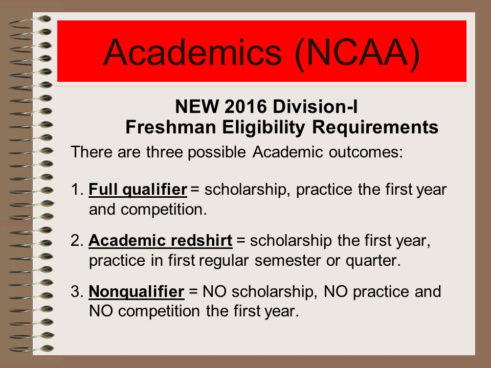Academics (NCAA) NEW 2016 Division-I Freshman Eligibility Requirements There are three possible Academic outcomes: 1.