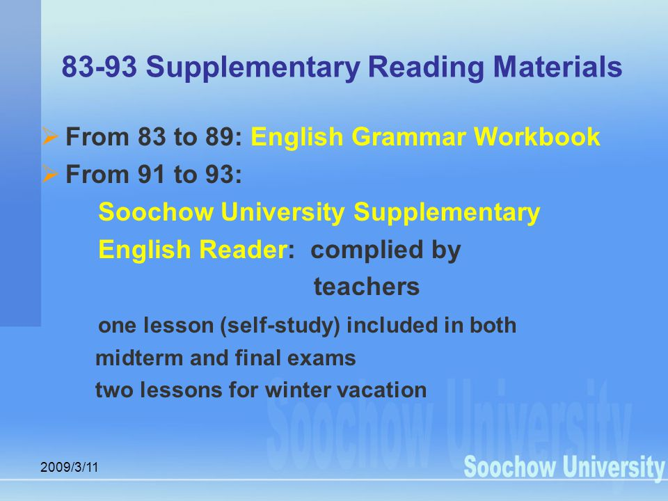 2009/3/11 83-93 Supplementary Reading Materials  From 83 to 89: English Grammar Workbook  From 91 to 93: Soochow University Supplementary English Reader: complied by teachers one lesson (self-study) included in both midterm and final exams two lessons for winter vacation