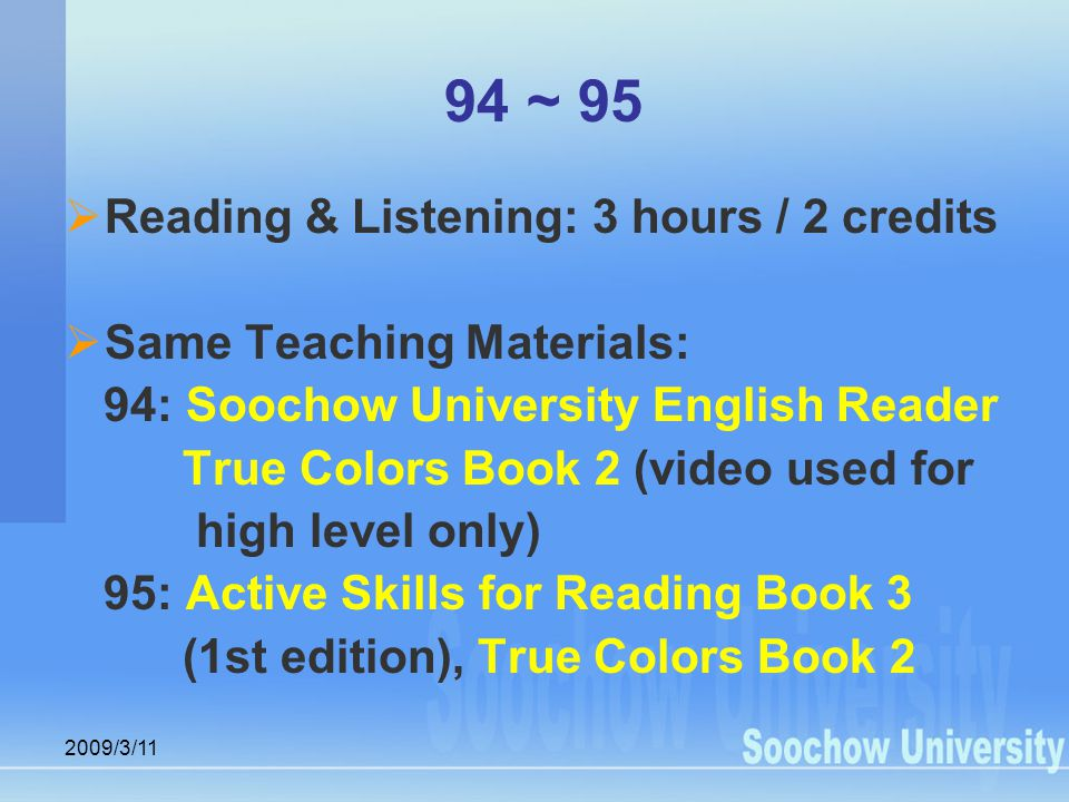 2009/3/11 94 ~ 95  Reading & Listening: 3 hours / 2 credits  Same Teaching Materials: 94: Soochow University English Reader True Colors Book 2 (video used for high level only) 95: Active Skills for Reading Book 3 (1st edition), True Colors Book 2