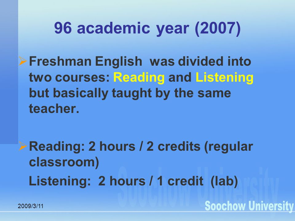 2009/3/11 96 academic year (2007)  Freshman English was divided into two courses: Reading and Listening but basically taught by the same teacher.