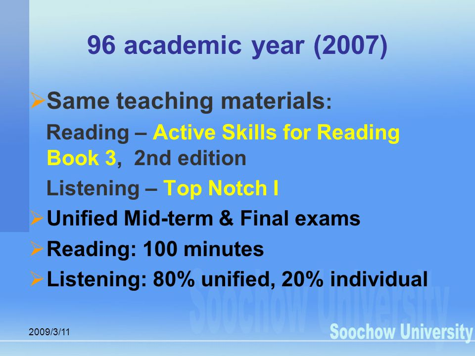 2009/3/11 96 academic year (2007)  Same teaching materials : Reading – Active Skills for Reading Book 3, 2nd edition Listening – Top Notch I  Unified Mid-term & Final exams  Reading: 100 minutes  Listening: 80% unified, 20% individual