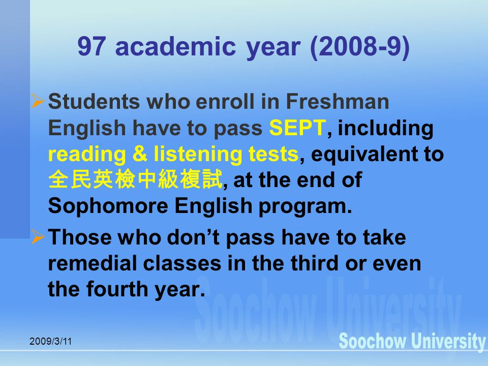 2009/3/11 97 academic year (2008-9)  Students who enroll in Freshman English have to pass SEPT, including reading & listening tests, equivalent to 全民英檢中級複試, at the end of Sophomore English program.