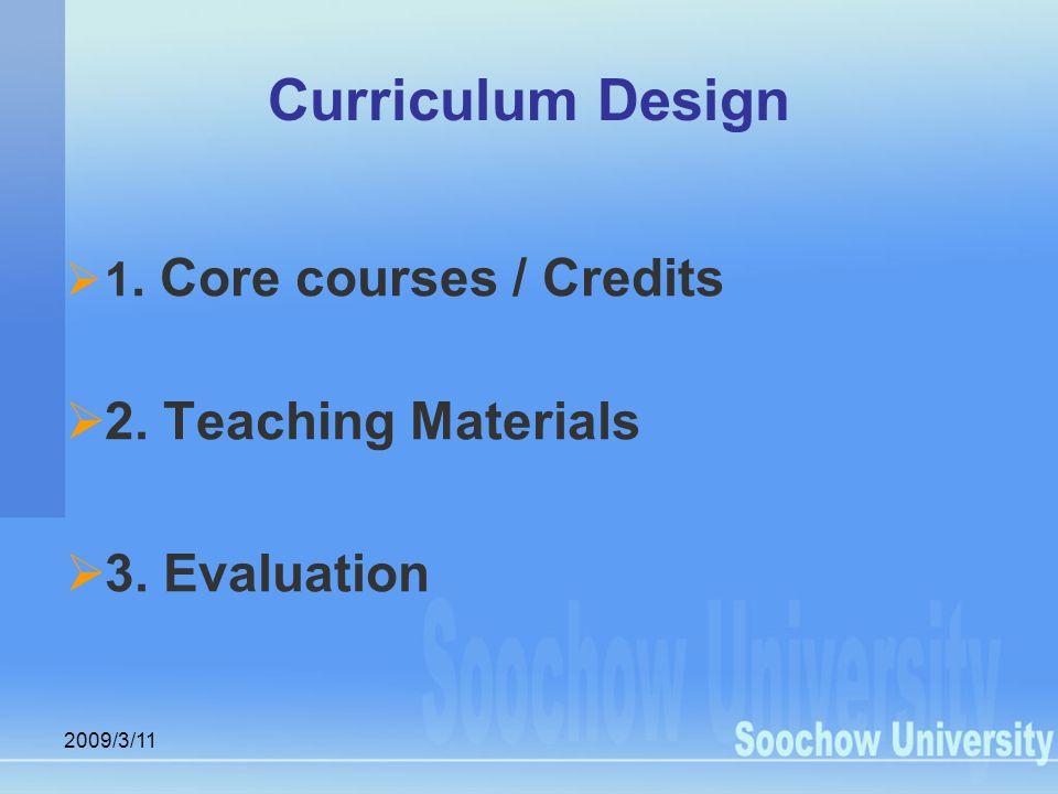 2009/3/11 Curriculum Design  1. Core courses / Credits  2. Teaching Materials  3. Evaluation