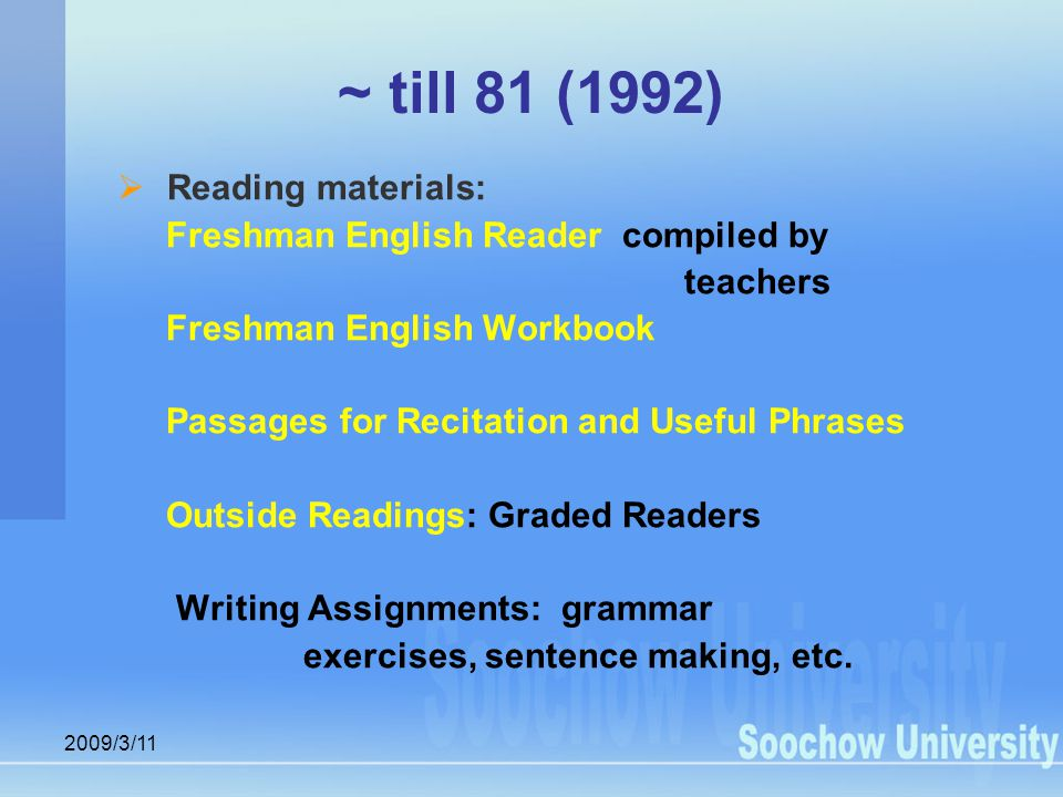 2009/3/11 ~ till 81 (1992)  Reading materials: Freshman English Reader compiled by teachers Freshman English Workbook Passages for Recitation and Useful Phrases Outside Readings: Graded Readers Writing Assignments: grammar exercises, sentence making, etc.