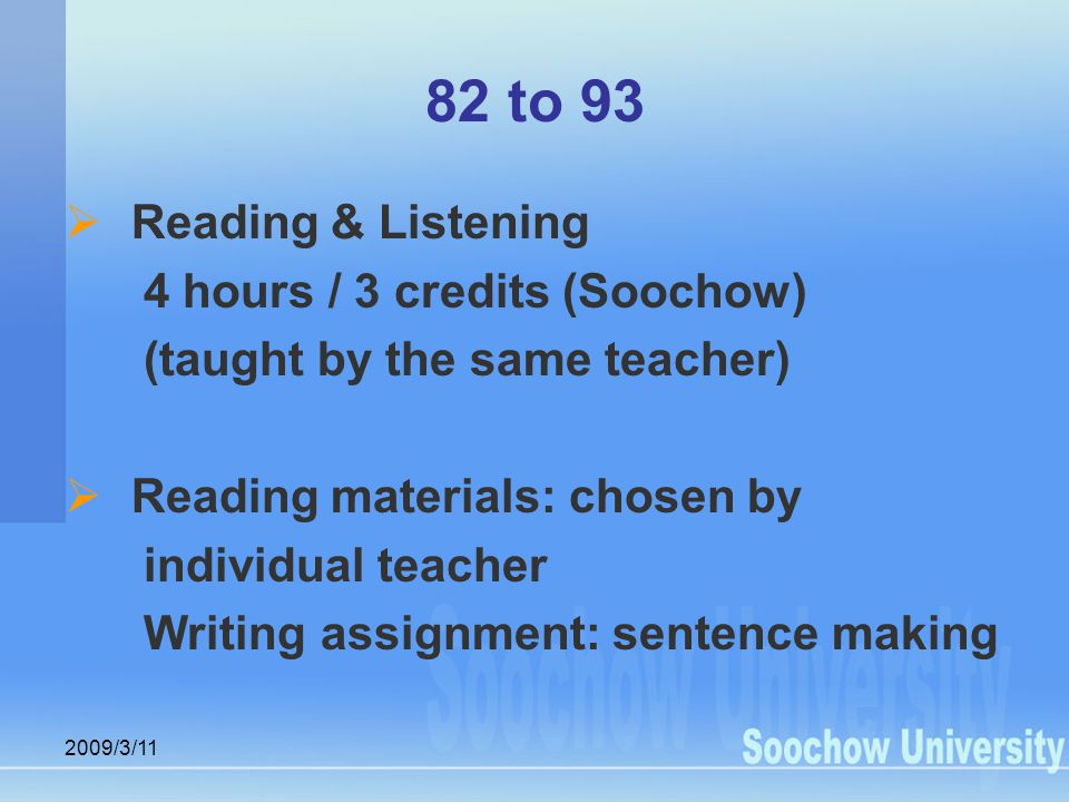 2009/3/11 82 to 93  Reading & Listening 4 hours / 3 credits (Soochow) (taught by the same teacher)  Reading materials: chosen by individual teacher Writing assignment: sentence making