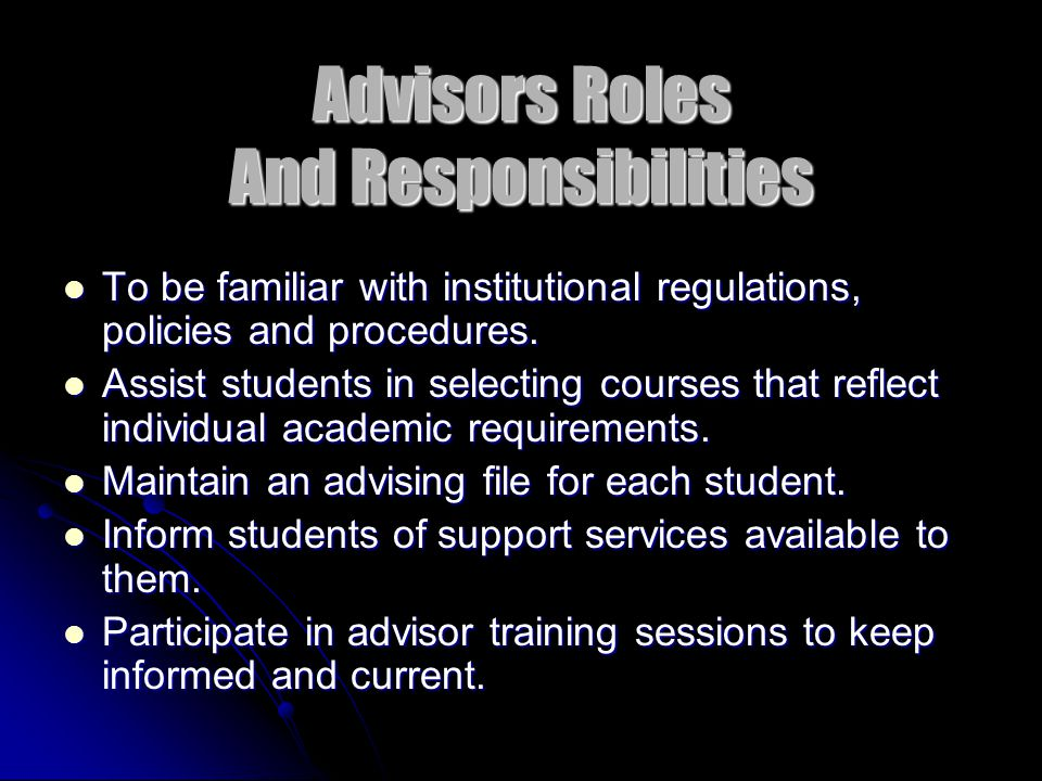 Advisors Roles And Responsibilities To be familiar with institutional regulations, policies and procedures. To be familiar with institutional regulati