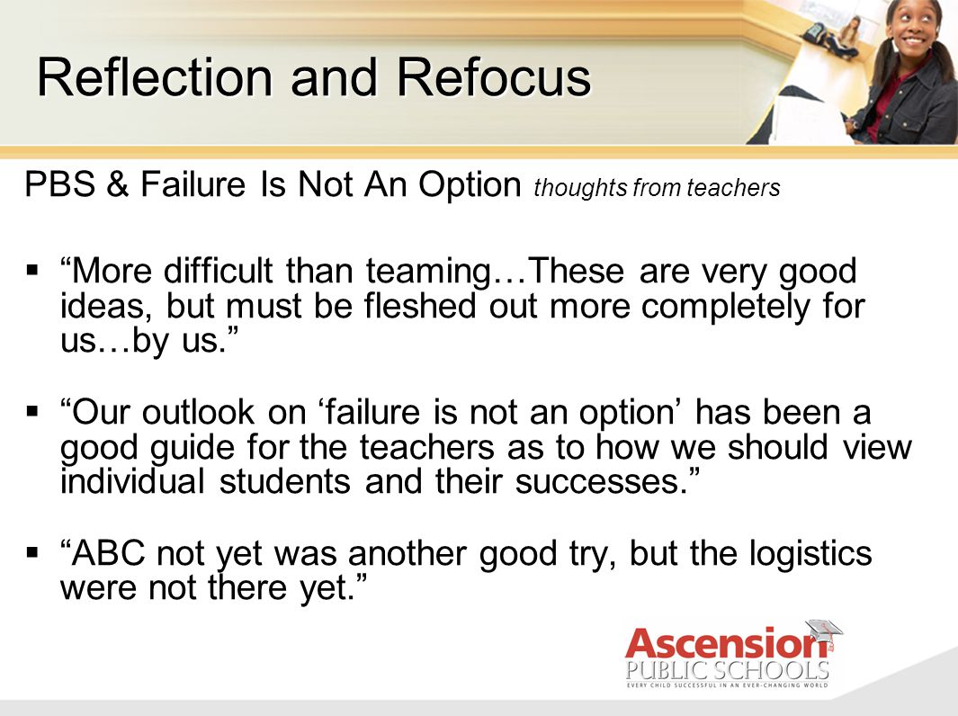 PBS & Failure Is Not An Option thoughts from teachers  More difficult than teaming…These are very good ideas, but must be fleshed out more completely for us…by us.  Our outlook on 'failure is not an option' has been a good guide for the teachers as to how we should view individual students and their successes.  ABC not yet was another good try, but the logistics were not there yet. Reflection and Refocus