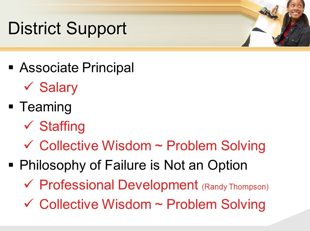 District Support  Associate Principal Salary  Teaming Staffing Collective Wisdom ~ Problem Solving  Philosophy of Failure is Not an Option Professional Development (Randy Thompson) Collective Wisdom ~ Problem Solving