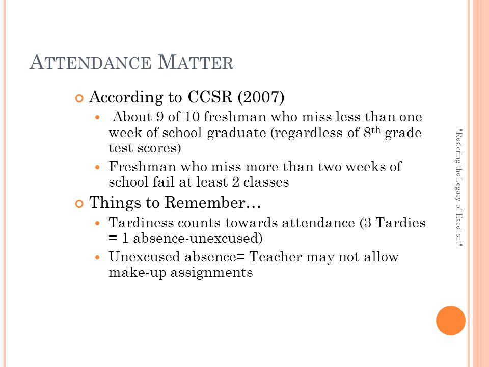 A TTENDANCE M ATTER According to CCSR (2007) About 9 of 10 freshman who miss less than one week of school graduate (regardless of 8 th grade test scores) Freshman who miss more than two weeks of school fail at least 2 classes Things to Remember… Tardiness counts towards attendance (3 Tardies = 1 absence-unexcused) Unexcused absence= Teacher may not allow make-up assignments Restoring the Legacy of Excellent