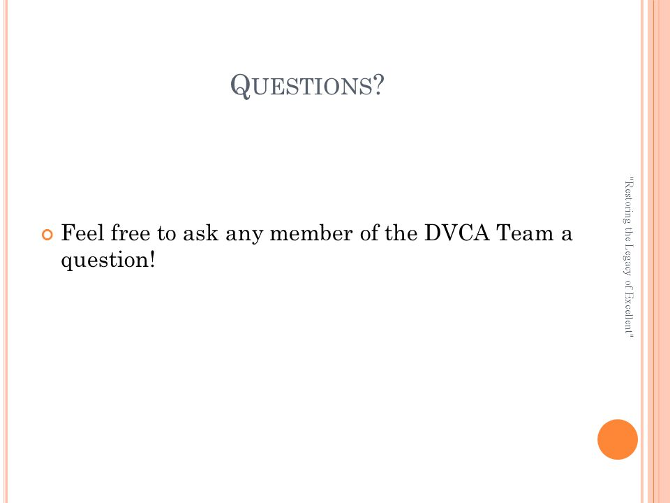 Q UESTIONS . Feel free to ask any member of the DVCA Team a question.
