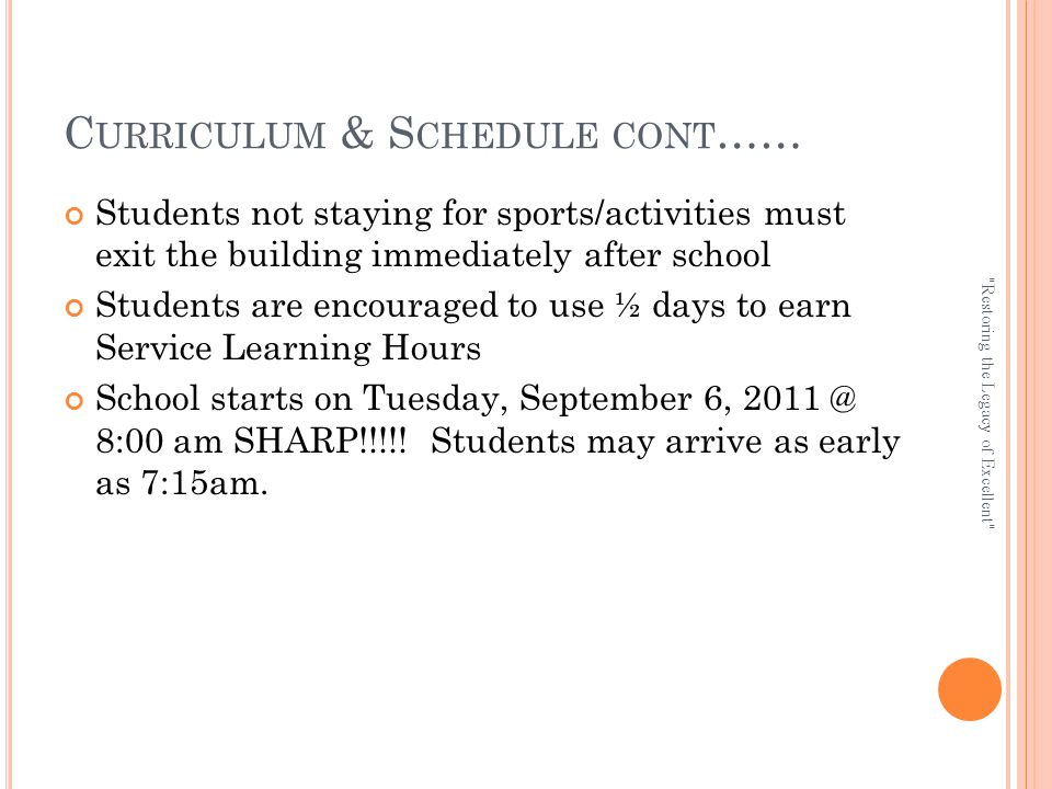 C URRICULUM & S CHEDULE CONT …… Students not staying for sports/activities must exit the building immediately after school Students are encouraged to use ½ days to earn Service Learning Hours School starts on Tuesday, September 6, 2011 @ 8:00 am SHARP!!!!.