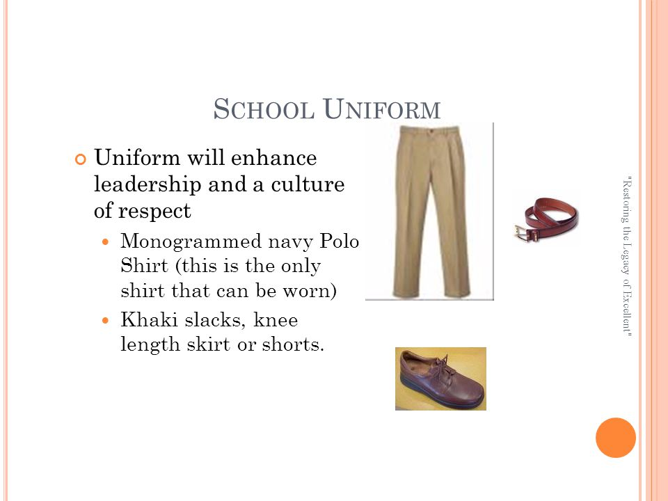 S CHOOL U NIFORM Uniform will enhance leadership and a culture of respect Monogrammed navy Polo Shirt (this is the only shirt that can be worn) Khaki slacks, knee length skirt or shorts.