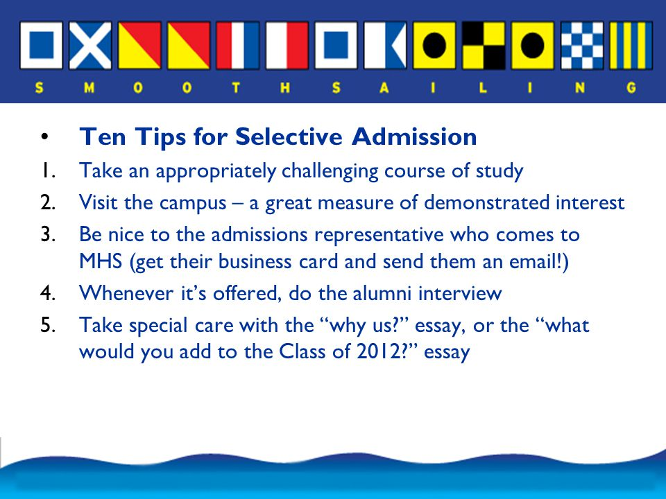 Ten Tips for Selective Admission 1.Take an appropriately challenging course of study 2.Visit the campus – a great measure of demonstrated interest 3.Be nice to the admissions representative who comes to MHS (get their business card and send them an email!) 4.Whenever it's offered, do the alumni interview 5.Take special care with the why us essay, or the what would you add to the Class of 2012 essay