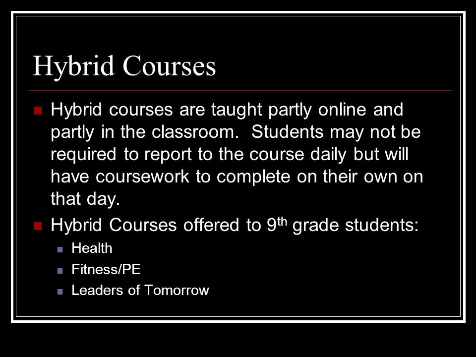 Hybrid Courses Hybrid courses are taught partly online and partly in the classroom.