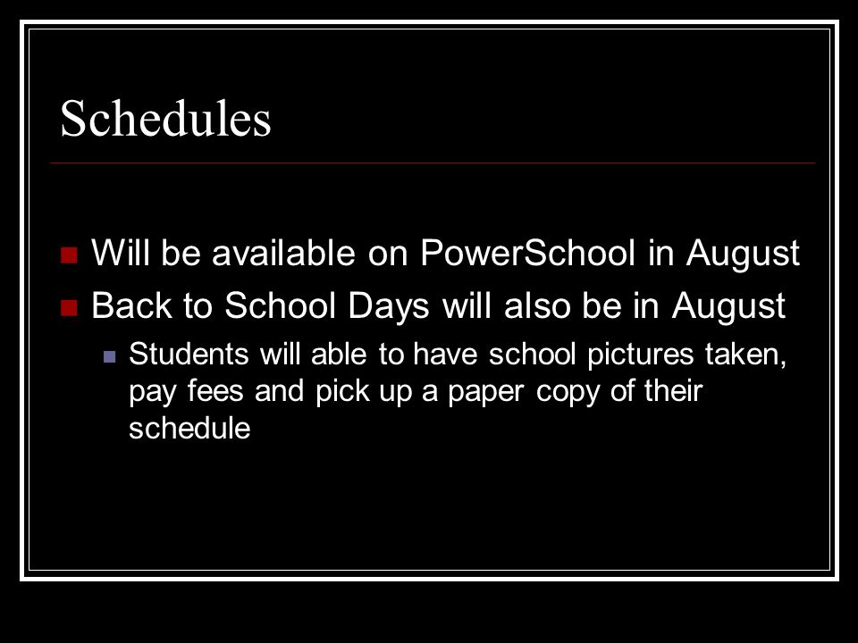 Schedules Will be available on PowerSchool in August Back to School Days will also be in August Students will able to have school pictures taken, pay fees and pick up a paper copy of their schedule
