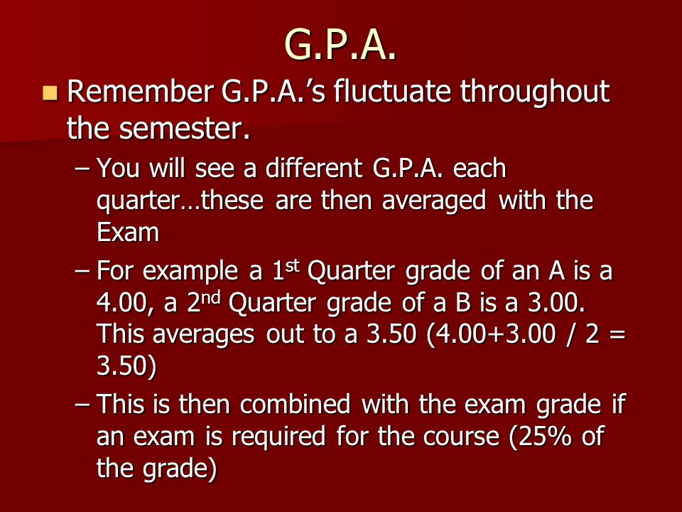 G.P.A. Remember G.P.A.'s fluctuate throughout the semester.