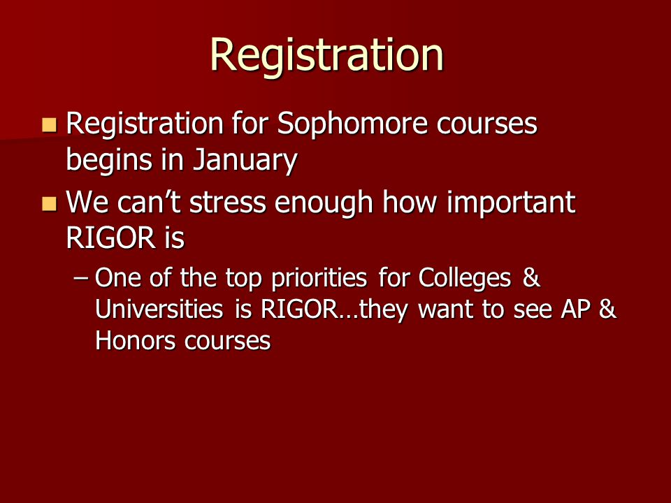 Registration Registration for Sophomore courses begins in January Registration for Sophomore courses begins in January We can't stress enough how important RIGOR is We can't stress enough how important RIGOR is –One of the top priorities for Colleges & Universities is RIGOR…they want to see AP & Honors courses