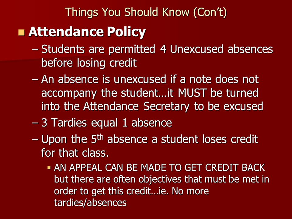 Things You Should Know (Con't) Attendance Policy Attendance Policy –Students are permitted 4 Unexcused absences before losing credit –An absence is unexcused if a note does not accompany the student…it MUST be turned into the Attendance Secretary to be excused –3 Tardies equal 1 absence –Upon the 5 th absence a student loses credit for that class.