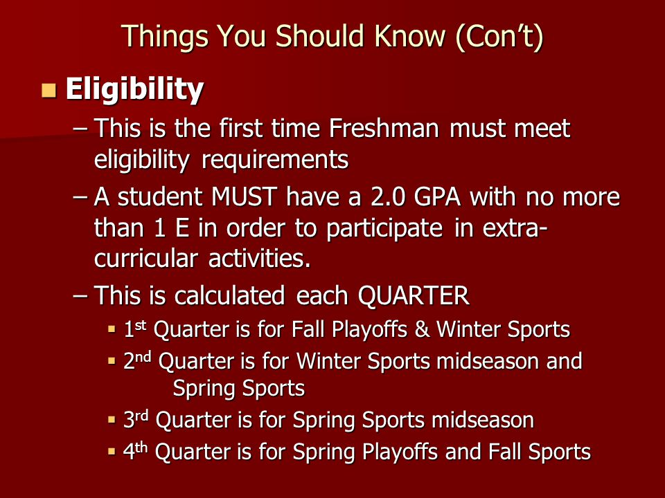 Things You Should Know (Con't) Eligibility Eligibility –This is the first time Freshman must meet eligibility requirements –A student MUST have a 2.0 GPA with no more than 1 E in order to participate in extra- curricular activities.