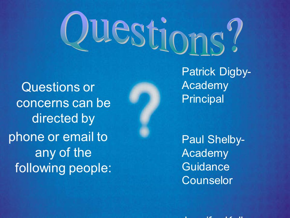 Questions or concerns can be directed by phone or email to any of the following people: Patrick Digby- Academy Principal Paul Shelby- Academy Guidance Counselor Jennifer Kelley- Freshman Coordinator