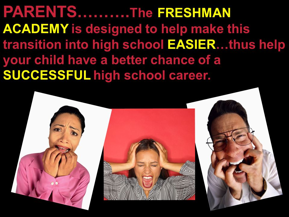 PARENTS………. The FRESHMAN ACADEMY is designed to help make this transition into high school EASIER…thus help your child have a better chance of a SUCCE