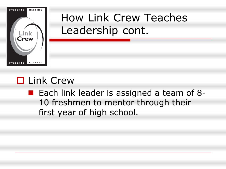  Link Crew Each link leader is assigned a team of 8- 10 freshmen to mentor through their first year of high school. How Link Crew Teaches Leadership