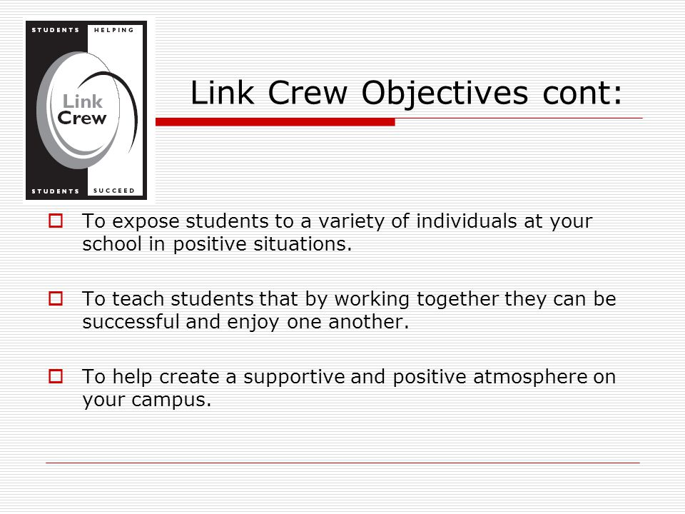 Link Crew Objectives cont:  To expose students to a variety of individuals at your school in positive situations.