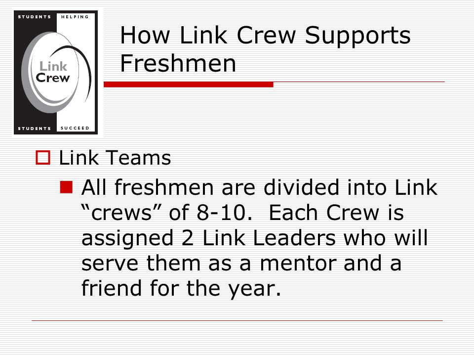 "How Link Crew Supports Freshmen  Link Teams All freshmen are divided into Link ""crews"" of 8-10. Each Crew is assigned 2 Link Leaders who will serve t"